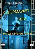 Игорь Фадеев -Супермаркет, или Мышь с Рязань-стрит