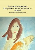 Татиана Северинова -Кому-то – жизнь, кому-то – житиё