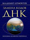 Владимир Лермонтов -Замена кодов ДНК. Хроники Великого Перехода