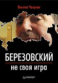 Никита Сергеевич Чекулин - Березовский – не своя игра