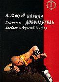 Алексей Александрович Маслов -Боевая добродетель. Секреты боевых искусств Китая