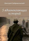 Дмитрий Добровольский -5вдохновляющих историй