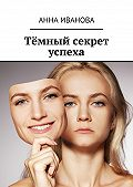 Анна Иванова - Тёмный секрет успеха