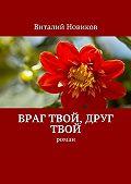 Виталий Новиков -Враг твой, друг твой. Роман