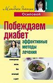 Алла Юрьевна Осипова - Побеждаем диабет. Эффективные методы лечения