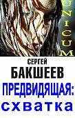 Сергей Бакшеев -Предвидящая: схватка