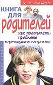 Хаим Г. Гинот - Книга для родителей. Как преодолеть проблемы переходного возраста