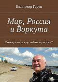 Владимир Герун -Мир, Россия иВоркута. Почему вмире идут войны заресурсы?