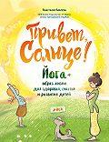 Анастасия Кокеева -Привет, Солнце! Йога + образ жизни для здоровья, счастья и развития детей