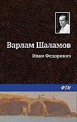 Варлам Шаламов -Иван Фёдорович
