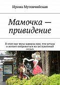 Ирина Мутовчийская - Мамочка– привидение