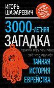 Игорь Шафаревич - 3000-летняя загадка. Тайная история еврейства