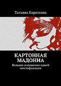 Татьяна Короткова -Картонная мадонна. Вольное изложение одной мистификации