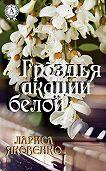 Лариса Яковенко -Гроздья акации белой
