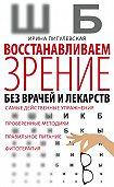 Ирина Пигулевская -Восстанавливаем зрение без врачей и лекарств. Самые действенные упражнения, проверенные методики, правильное питание, фитотерапия