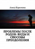 Алиса Каримова -Проблемы после родов: виды и способы преодоления