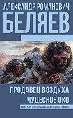 Александр Беляев - Продавец воздуха. Чудесное око (сборник)