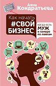 Анна Кондратьева - Как начать свой бизнес, когда есть муж и семеро по лавкам