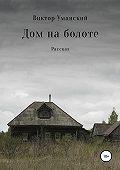 Виктор Александрович Уманский -Дом на болоте