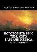 Надежда Игамова -Поговорить бы с тем, кого забрали небеса. Жизнь после смерти