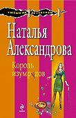 Наталья Александрова - Король изумрудов