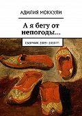 Адилия Моккули -А я бегу от непогоды… Сборник 2009–2010 гг.