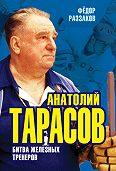 Федор Раззаков -Анатолий Тарасов. Битва железных тренеров