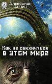 Александр Аннин - Как не свихнуться в этом мире