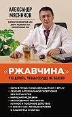 Александр Мясников -«Ржавчина». Что делать, чтобы сердце не болело