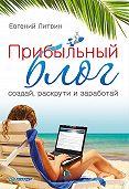 Евгений Литвин -Прибыльный блог: создай, раскрути и заработай