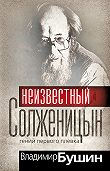 Владимир Бушин - Неизвестный Солженицын. Гений первого плевка
