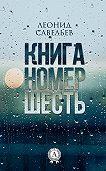 Леонид Савельев -Книга номер шесть