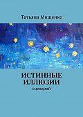 Татьяна Мищенко -Истинные иллюзии