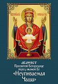 Сборник -Акафист Пресвятой Богородице перед иконой Ее «Неупиваемая Чаша»