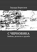 Эдуард Береснев -С черновика. Любовь, религия и дружба