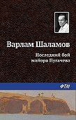 Варлам Тихонович Шаламов -Последний бой майора Пугачева