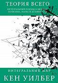 Кен Уилбер -Теория всего. Интегральный подход к бизнесу, политике, науке и духовности