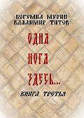 Богумил Мурин -Одна нога здесь… Книга третья