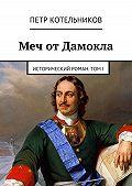 Петр Котельников -Меч отДамокла. Исторический роман. ТомI