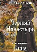 Микаэл Ханьян -Черный монастырь. Книга первая. Анна
