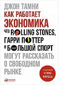Джон Тамни - Как работает экономика: Что Rolling Stones, Гарри Поттер и большой спорт могут рассказать о свободном рынке