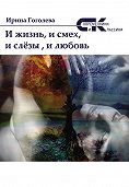 Ирина Гоголева -И жизнь, и смех, и слёзы, и любовь