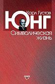 Карл Юнг -Символическая жизнь (сборник)