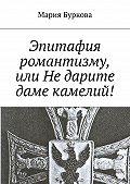 Мария Буркова -Эпитафия романтизму, или Недарите даме камелий!