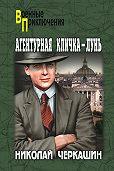 Николай Андреевич Черкашин -Агентурная кличка – Лунь (сборник)