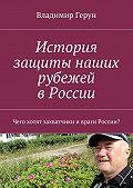 Владимир Герун -История защиты наших рубежей вРоссии. Чего хотят захватчики ивраги России?