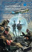 Генри Лайон Олди -Настоящая фантастика – 2014 (сборник)