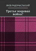 Яков Радомысльский - Третья мировая война?