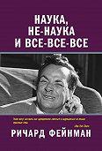 Ричард Филлипс Фейнман -Наука, не-наука и все-все-все