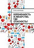 Алиса Каримова -Беременность и лекарства. Где опасность?